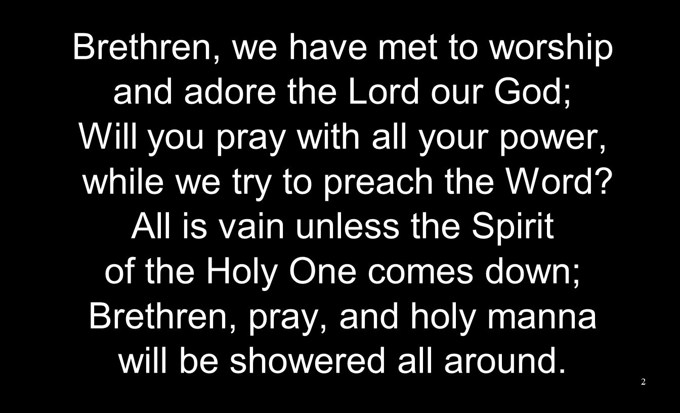 Brethren, we have met to worship and adore the Lord our God; Will you pray with all your power, while we try to preach the Word.