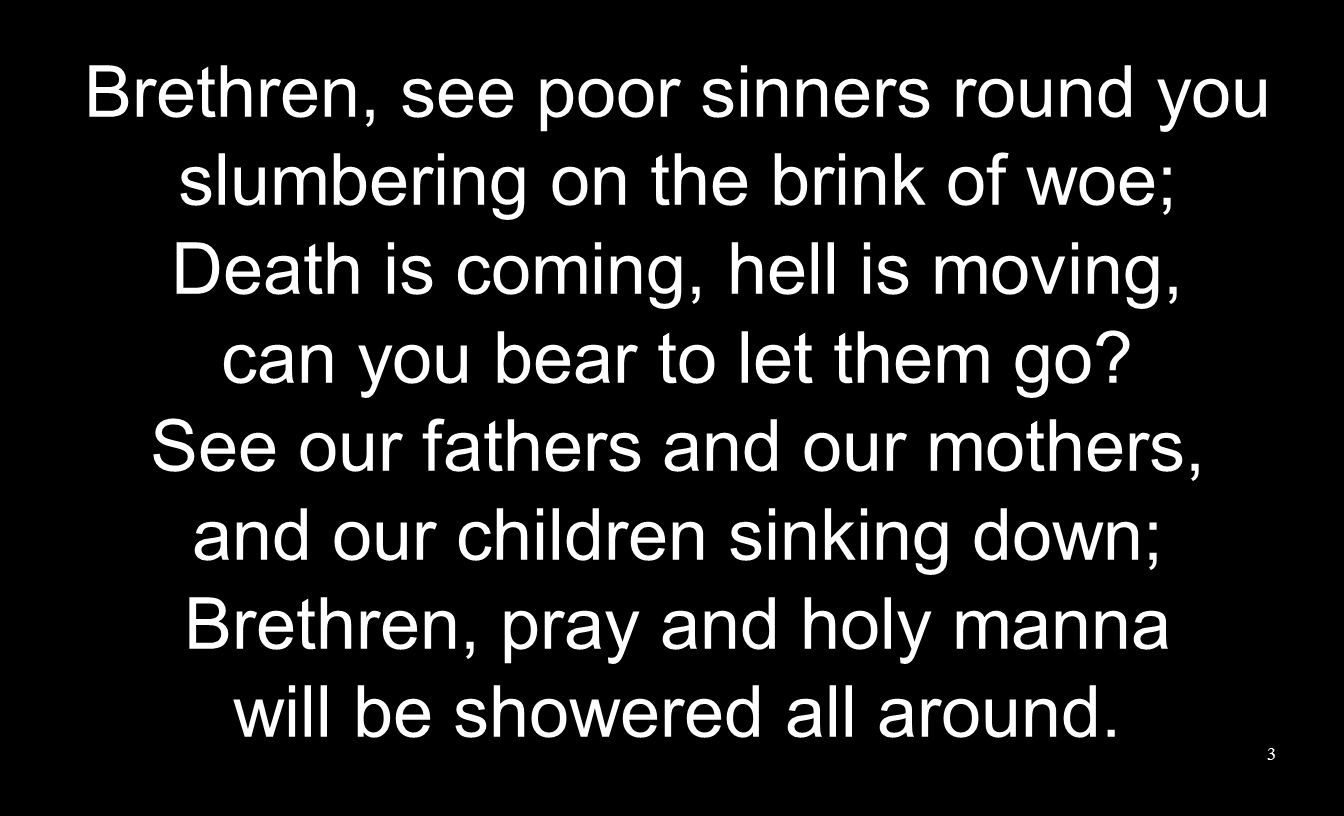 Brethren, see poor sinners round you slumbering on the brink of woe; Death is coming, hell is moving, can you bear to let them go.