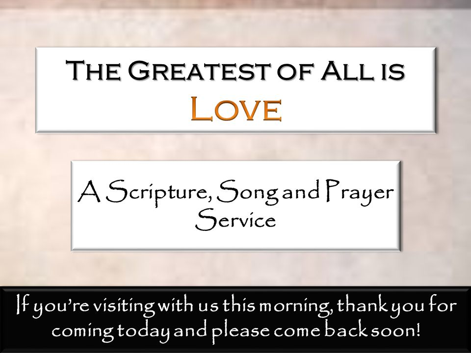 A Scripture, Song and Prayer Service If you're visiting with us this morning, thank you for coming today and please come back soon!