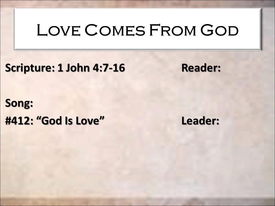 Love Comes From God Scripture: 1 John 4:7-16 Reader: Song: #412: God Is Love Leader:
