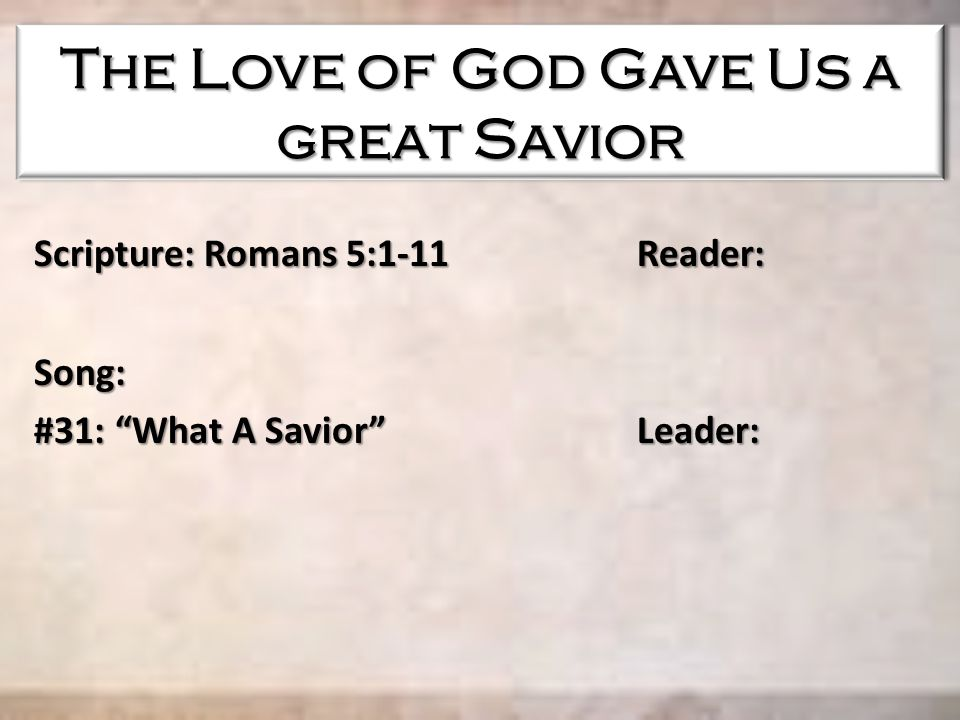"The Love of God Gave Us a great Savior Scripture: Romans 5:1-11 Reader: Song: #31: ""What A Savior"" Leader:"
