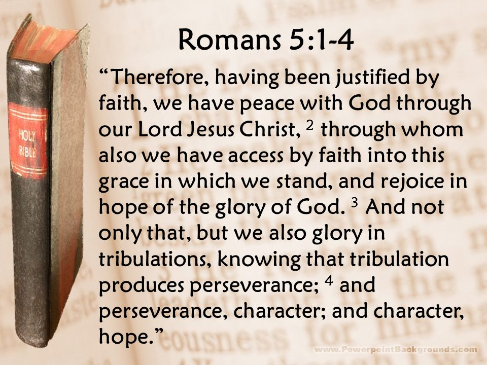 Romans 5:1-4 Therefore, having been justified by faith, we have peace with God through our Lord Jesus Christ, 2 through whom also we have access by faith into this grace in which we stand, and rejoice in hope of the glory of God.
