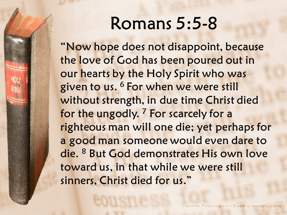 Romans 5:5-8 Now hope does not disappoint, because the love of God has been poured out in our hearts by the Holy Spirit who was given to us.
