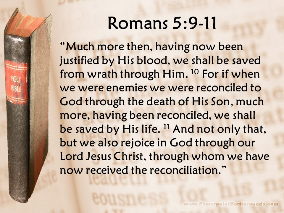 "Romans 5:9-11 ""Much more then, having now been justified by His blood, we shall be saved from wrath through Him. 10 For if when we were enemies we wer"