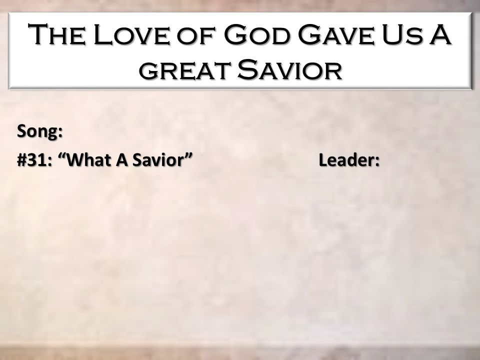 Song: #31: What A Savior Leader: The Love of God Gave Us A great Savior