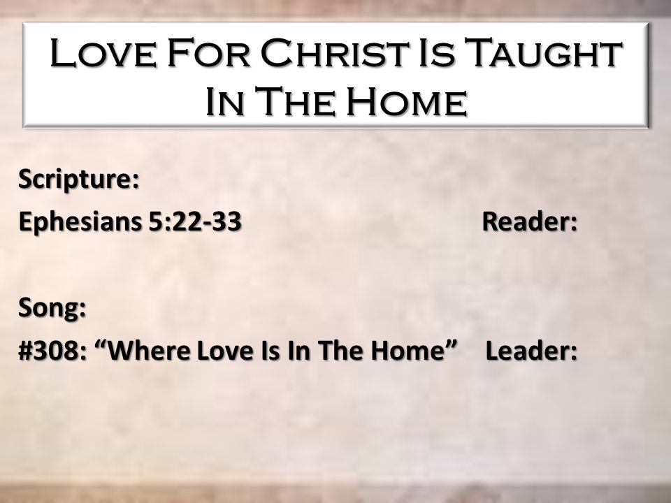 "Love For Christ Is Taught In The Home Scripture: Ephesians 5:22-33 Reader: Song: #308: ""Where Love Is In The Home"" Leader:"