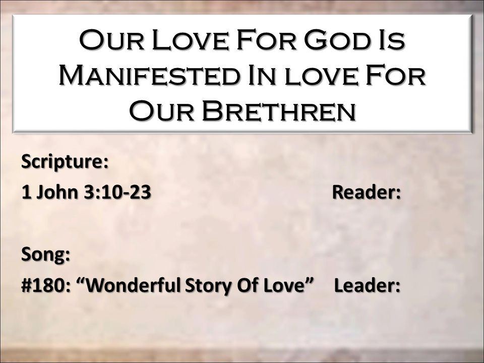 "Our Love For God Is Manifested In love For Our Brethren Scripture: 1 John 3:10-23 Reader: Song: #180: ""Wonderful Story Of Love"" Leader:"