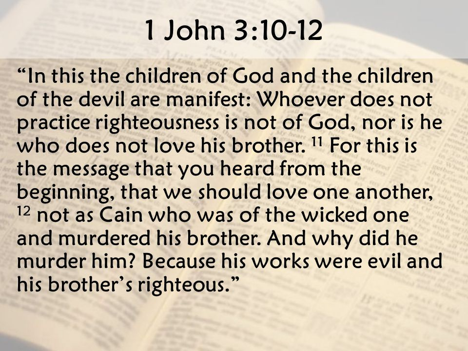 "1 John 3:10-12 "" In this the children of God and the children of the devil are manifest: Whoever does not practice righteousness is not of God, nor is"