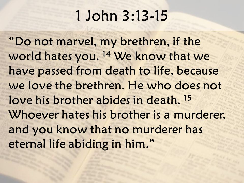 "1 John 3:13-15 "" Do not marvel, my brethren, if the world hates you. 14 We know that we have passed from death to life, because we love the brethren."