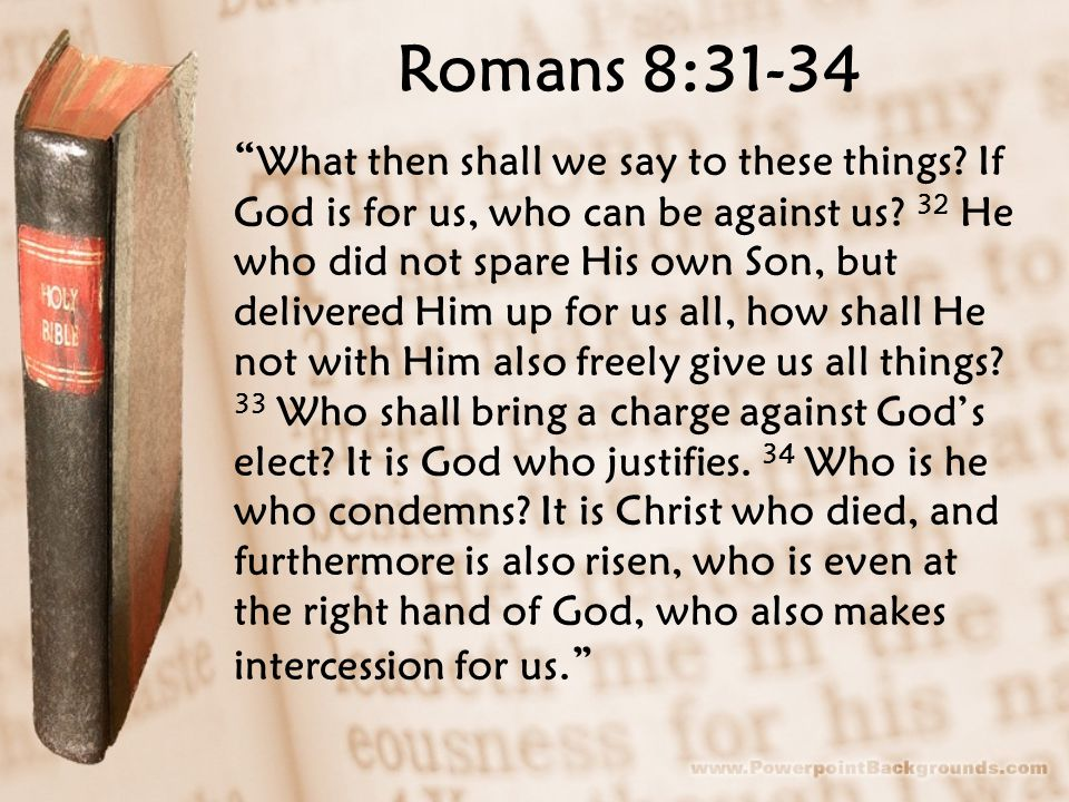 "Romans 8:31-34 "" What then shall we say to these things? If God is for us, who can be against us? 32 He who did not spare His own Son, but delivered H"
