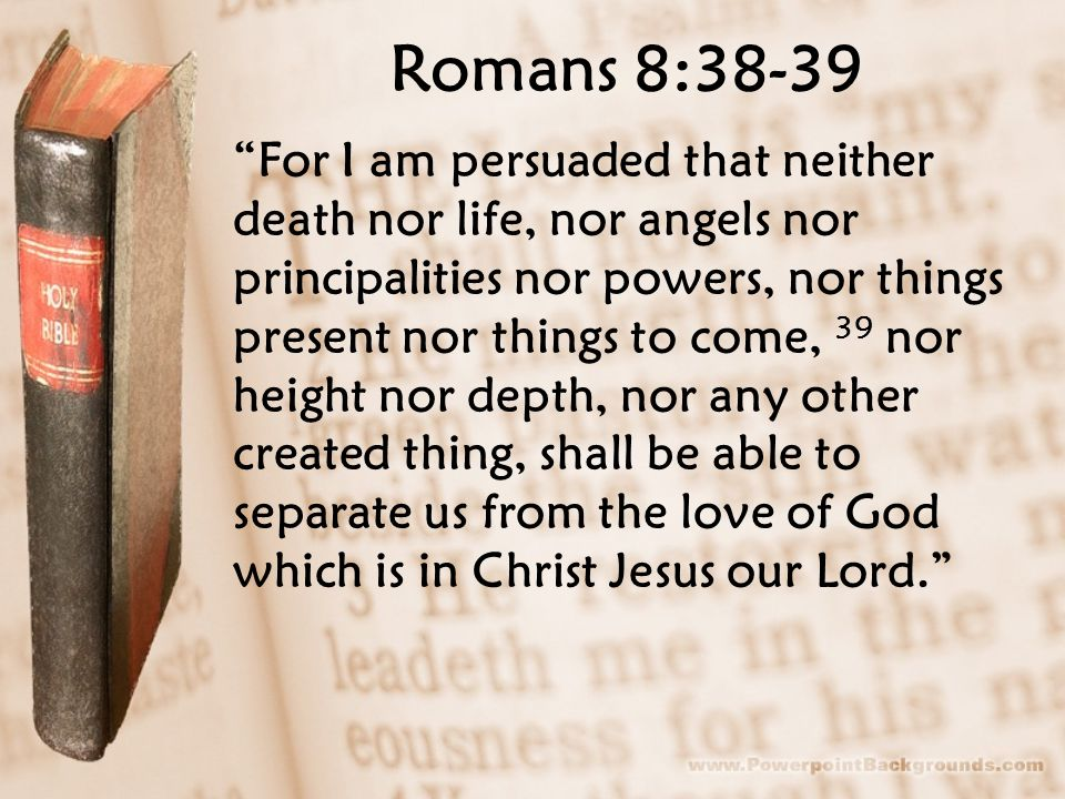 "Romans 8:38-39 ""For I am persuaded that neither death nor life, nor angels nor principalities nor powers, nor things present nor things to come, 39 no"