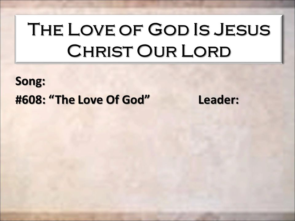 The Love of God Is Jesus Christ Our Lord Song: #608: The Love Of God Leader: