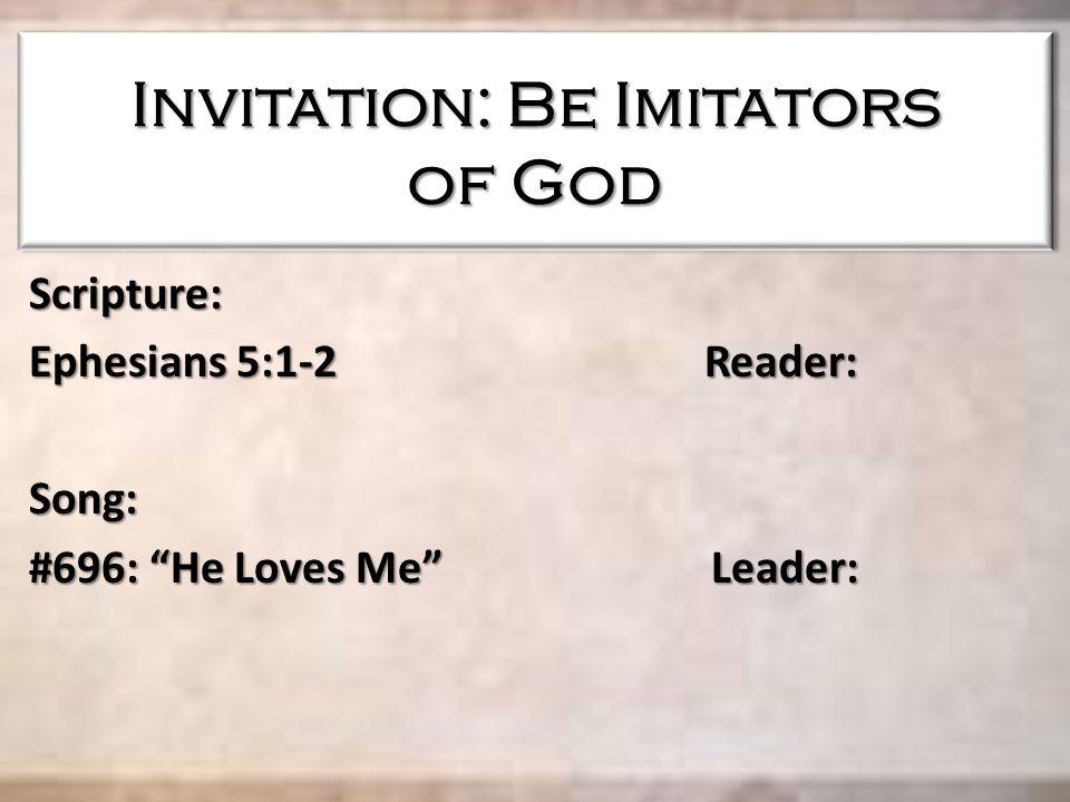 Invitation: Be Imitators of God Scripture: Ephesians 5:1-2 Reader: Song: #696: He Loves Me Leader:
