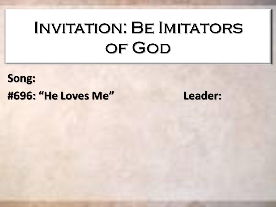 Invitation: Be Imitators of God Song: #696: He Loves Me Leader: