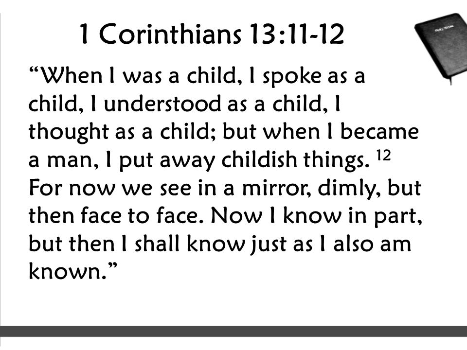 "1 Corinthians 13:11-12 ""When I was a child, I spoke as a child, I understood as a child, I thought as a child; but when I became a man, I put away chi"