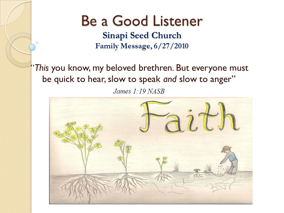 "Be a Good Listener Sinapi Seed Church Family Message, 6/27/2010 "" This you know, my beloved brethren. But everyone must be quick to hear, slow to spea"