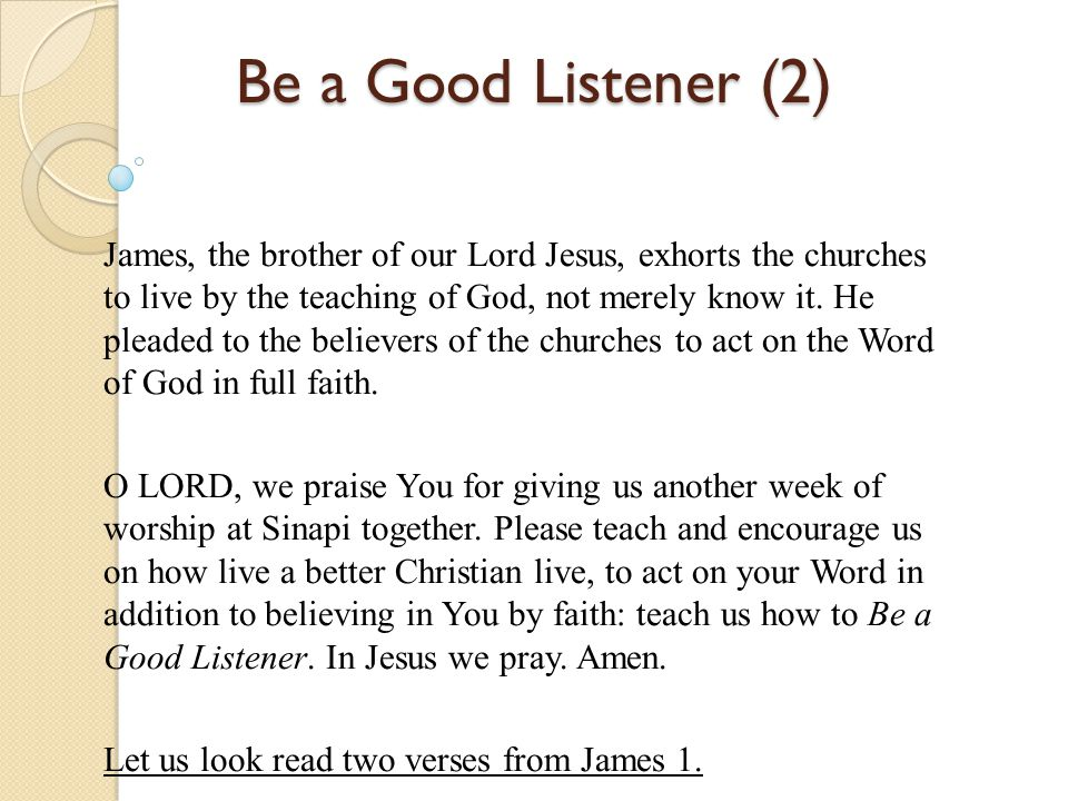 Be a Good Listener (2) James, the brother of our Lord Jesus, exhorts the churches to live by the teaching of God, not merely know it. He pleaded to th