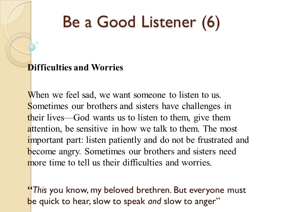 Be a Good Listener (6) Difficulties and Worries When we feel sad, we want someone to listen to us. Sometimes our brothers and sisters have challenges