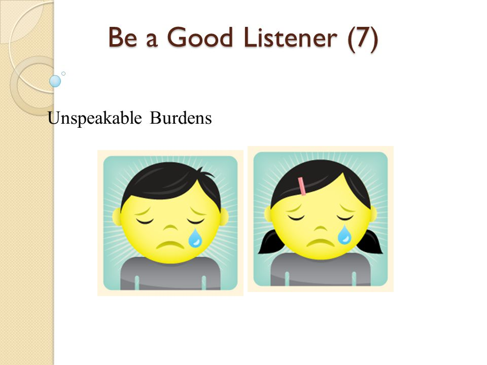 Be a Good Listener (7) Unspeakable Burdens