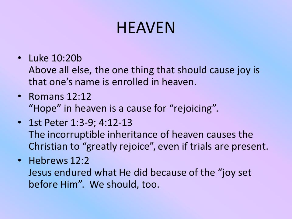 HEAVEN Luke 10:20b Above all else, the one thing that should cause joy is that one's name is enrolled in heaven.