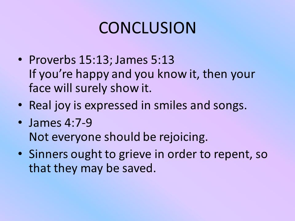 CONCLUSION Proverbs 15:13; James 5:13 If you're happy and you know it, then your face will surely show it.