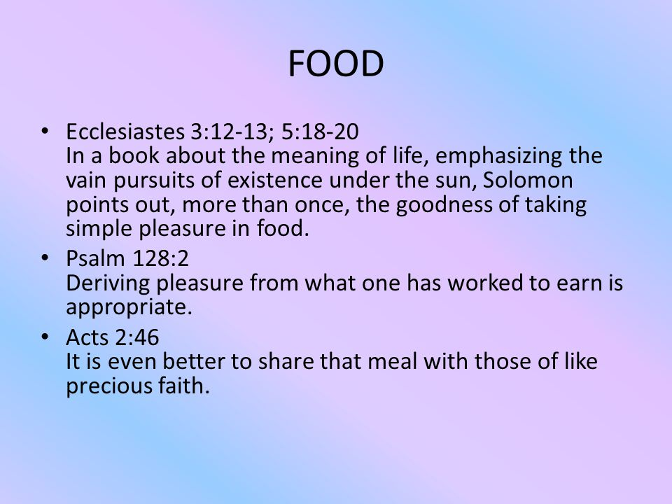 FOOD Ecclesiastes 3:12-13; 5:18-20 In a book about the meaning of life, emphasizing the vain pursuits of existence under the sun, Solomon points out, more than once, the goodness of taking simple pleasure in food.