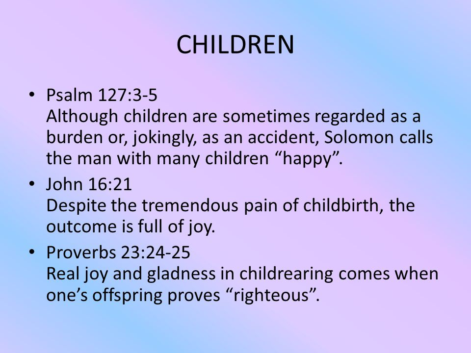 CHILDREN Psalm 127:3-5 Although children are sometimes regarded as a burden or, jokingly, as an accident, Solomon calls the man with many children happy .