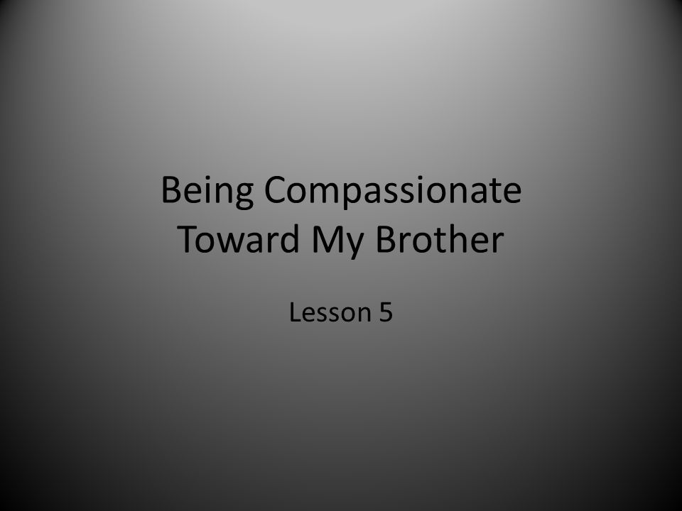 Being Compassionate Toward My Brother Lesson 5