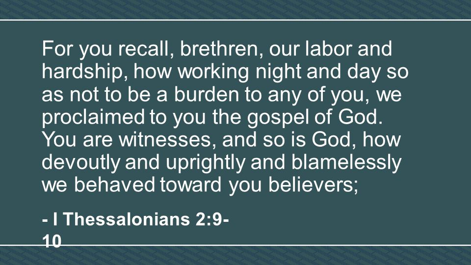 For you recall, brethren, our labor and hardship, how working night and day so as not to be a burden to any of you, we proclaimed to you the gospel of God.