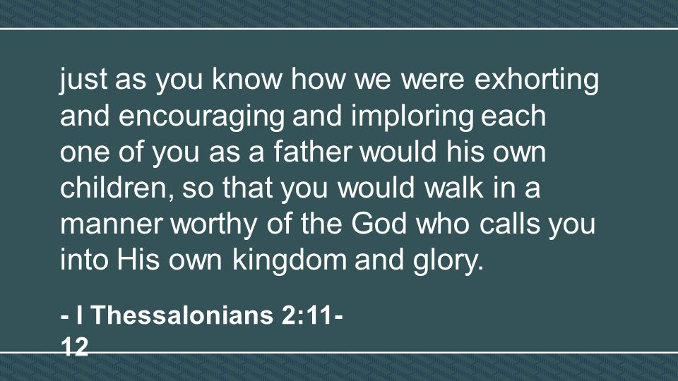 just as you know how we were exhorting and encouraging and imploring each one of you as a father would his own children, so that you would walk in a m