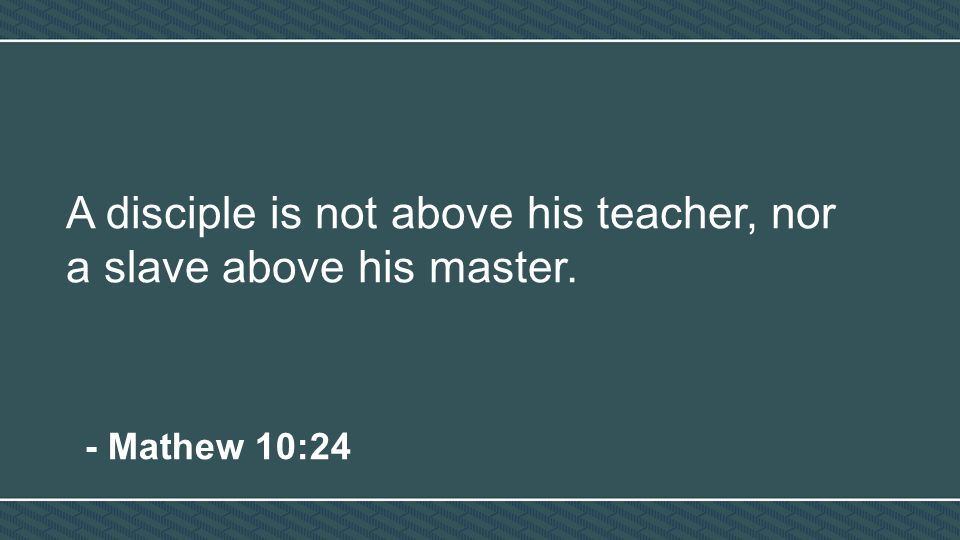A disciple is not above his teacher, nor a slave above his master. - Mathew 10:24