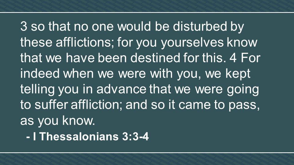 3 so that no one would be disturbed by these afflictions; for you yourselves know that we have been destined for this.