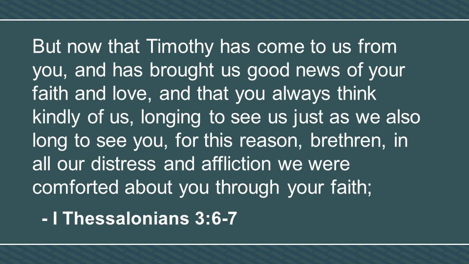 But now that Timothy has come to us from you, and has brought us good news of your faith and love, and that you always think kindly of us, longing to see us just as we also long to see you, for this reason, brethren, in all our distress and affliction we were comforted about you through your faith; - I Thessalonians 3:6-7