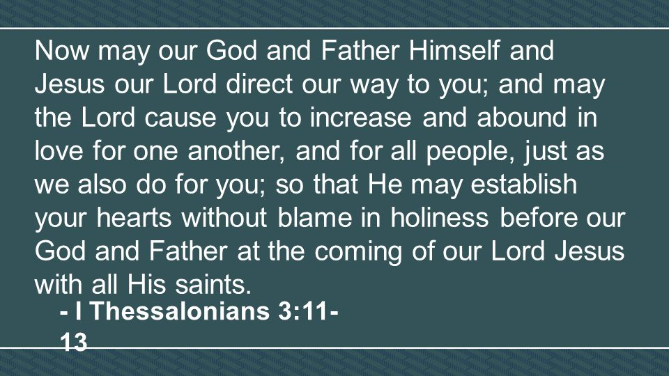 Now may our God and Father Himself and Jesus our Lord direct our way to you; and may the Lord cause you to increase and abound in love for one another