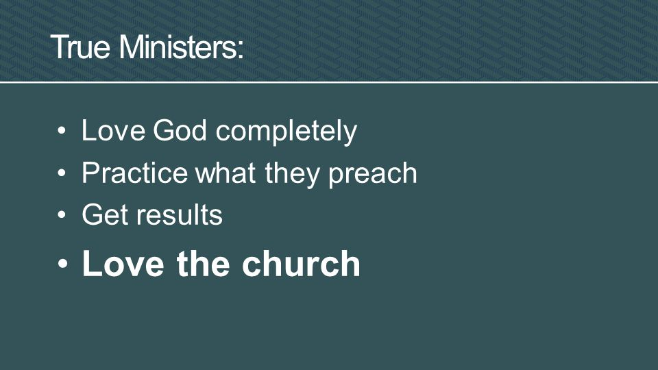 True Ministers: Love God completely Practice what they preach Get results Love the church