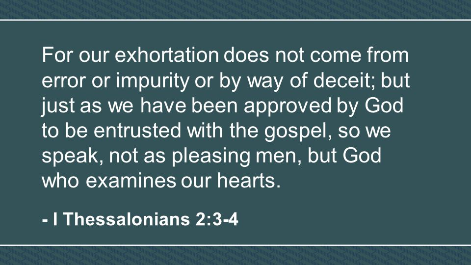 For our exhortation does not come from error or impurity or by way of deceit; but just as we have been approved by God to be entrusted with the gospel, so we speak, not as pleasing men, but God who examines our hearts.
