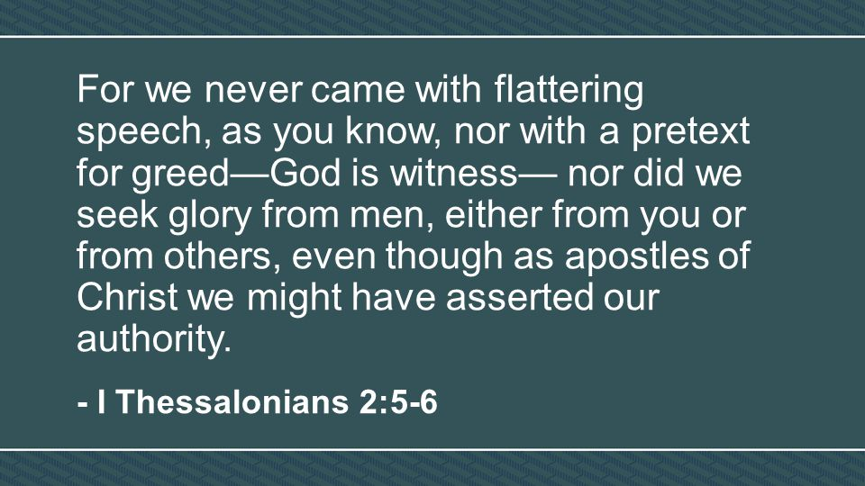 For we never came with flattering speech, as you know, nor with a pretext for greed—God is witness— nor did we seek glory from men, either from you or from others, even though as apostles of Christ we might have asserted our authority.