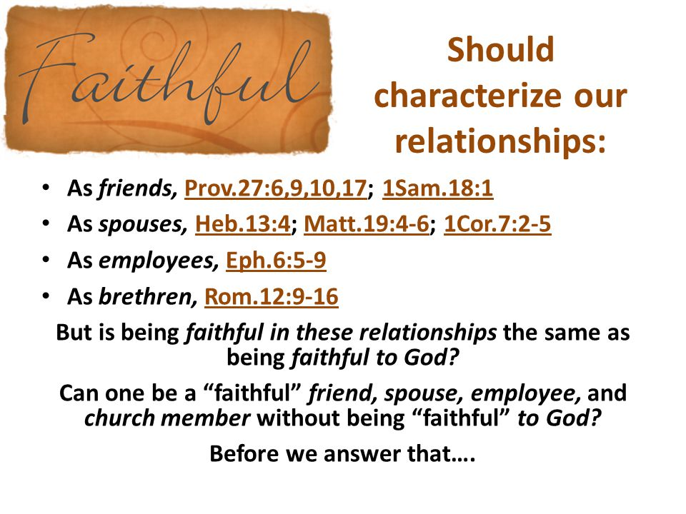 Should characterize our relationships: As friends, Prov.27:6,9,10,17; 1Sam.18:1 As spouses, Heb.13:4; Matt.19:4-6; 1Cor.7:2-5 As employees, Eph.6:5-9