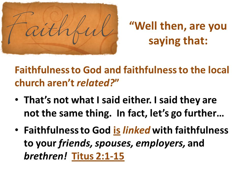 """""""Well then, are you saying that: Faithfulness to God and faithfulness to the local church aren't related?"""" That's not what I said either. I said they"""