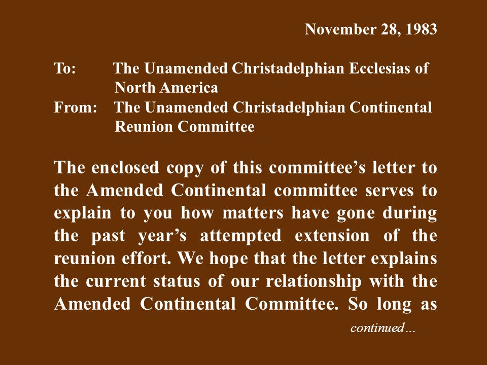 November 28, 1983 To: The Unamended Christadelphian Ecclesias of North America From: The Unamended Christadelphian Continental Reunion Committee The enclosed copy of this committee's letter to the Amended Continental committee serves to explain to you how matters have gone during the past year's attempted extension of the reunion effort.