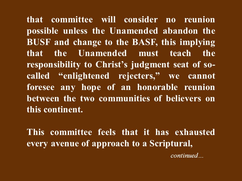 that committee will consider no reunion possible unless the Unamended abandon the BUSF and change to the BASF, this implying that the Unamended must teach the responsibility to Christ's judgment seat of so- called enlightened rejecters, we cannot foresee any hope of an honorable reunion between the two communities of believers on this continent.