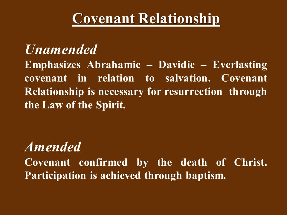 Covenant Relationship Unamended Emphasizes Abrahamic – Davidic – Everlasting covenant in relation to salvation.