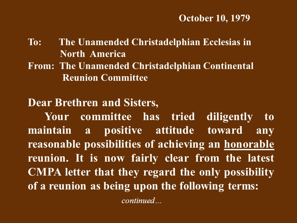 October 10, 1979 To: The Unamended Christadelphian Ecclesias in North America From: The Unamended Christadelphian Continental Reunion Committee Dear Brethren and Sisters, Your committee has tried diligently to maintain a positive attitude toward any reasonable possibilities of achieving an honorable reunion.