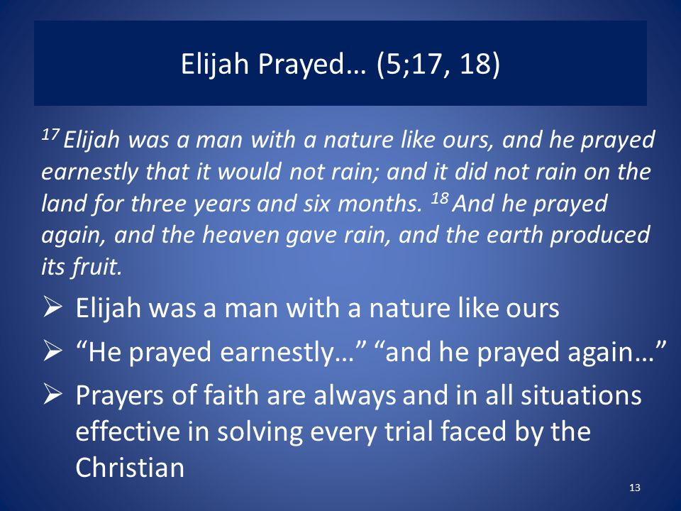 Elijah Prayed… (5;17, 18) 17 Elijah was a man with a nature like ours, and he prayed earnestly that it would not rain; and it did not rain on the land for three years and six months.
