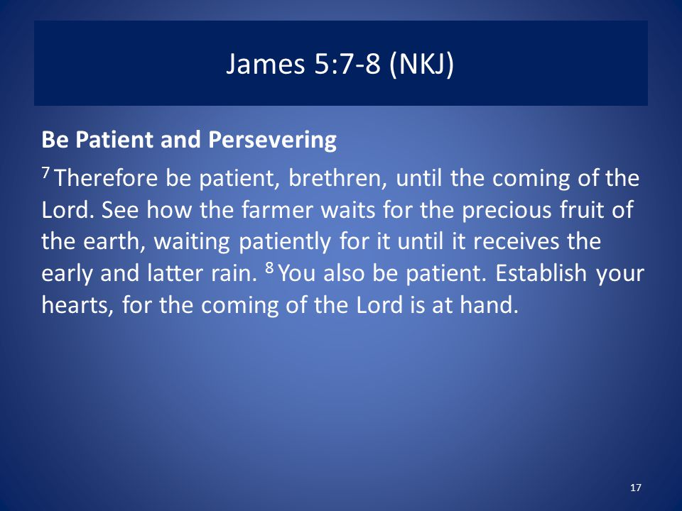 James 5:7-8 (NKJ) Be Patient and Persevering 7 Therefore be patient, brethren, until the coming of the Lord.