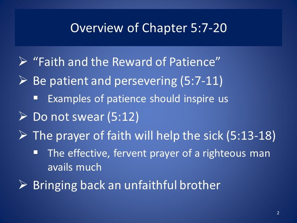 Overview of Chapter 5:7-20  Faith and the Reward of Patience  Be patient and persevering (5:7-11)  Examples of patience should inspire us  Do not swear (5:12)  The prayer of faith will help the sick (5:13-18)  The effective, fervent prayer of a righteous man avails much  Bringing back an unfaithful brother 2