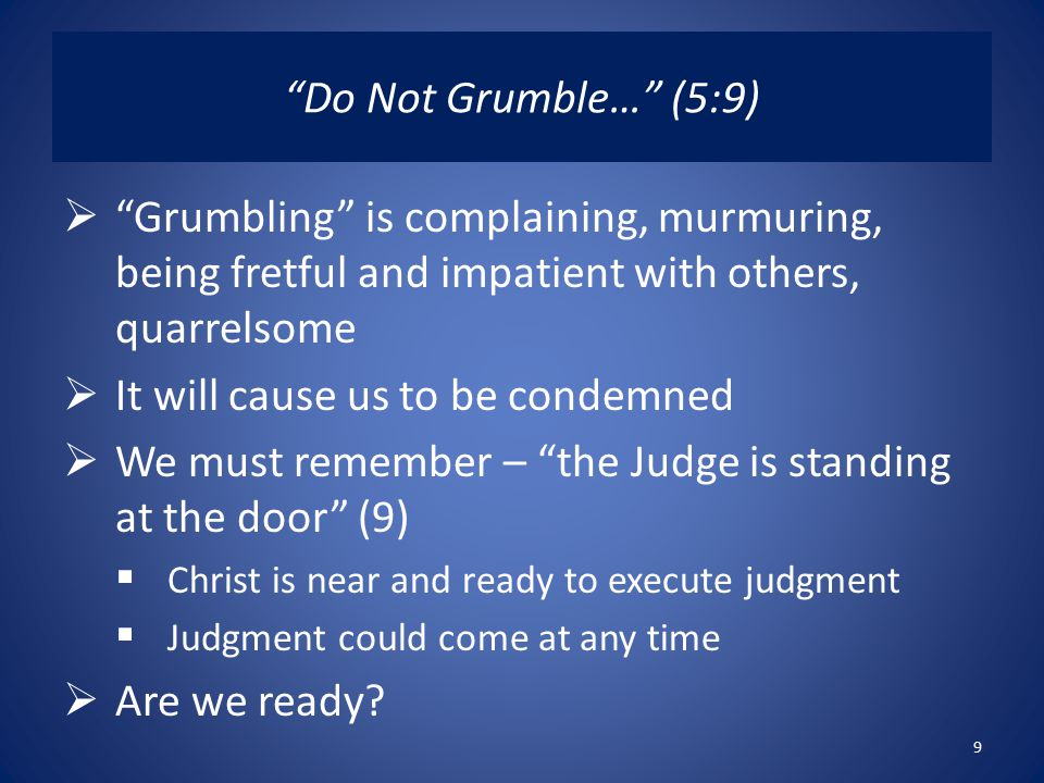 Do Not Grumble… (5:9)  Grumbling is complaining, murmuring, being fretful and impatient with others, quarrelsome  It will cause us to be condemned  We must remember – the Judge is standing at the door (9)  Christ is near and ready to execute judgment  Judgment could come at any time  Are we ready.