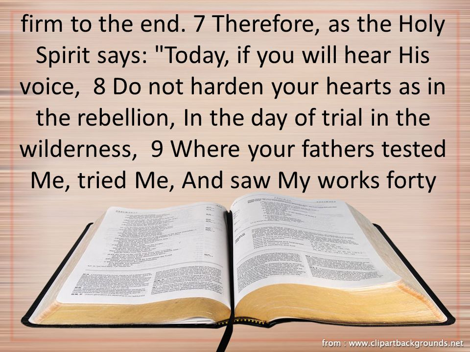 firm to the end. 7 Therefore, as the Holy Spirit says: