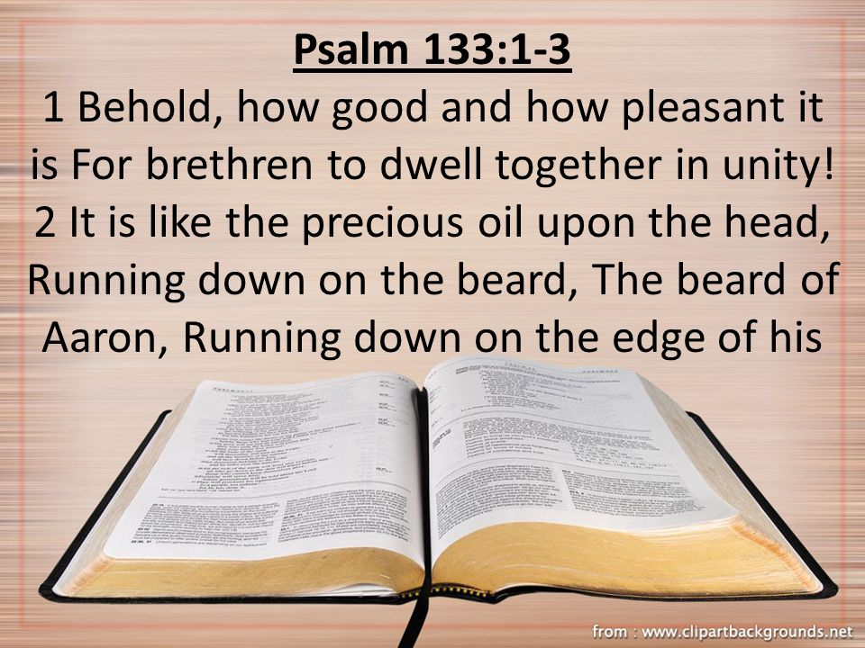 Psalm 133:1-3 1 Behold, how good and how pleasant it is For brethren to dwell together in unity! 2 It is like the precious oil upon the head, Running