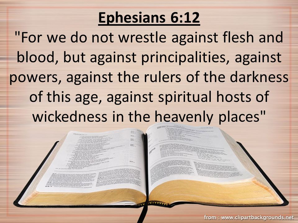 Ephesians 6:12 For we do not wrestle against flesh and blood, but against principalities, against powers, against the rulers of the darkness of this age, against spiritual hosts of wickedness in the heavenly places